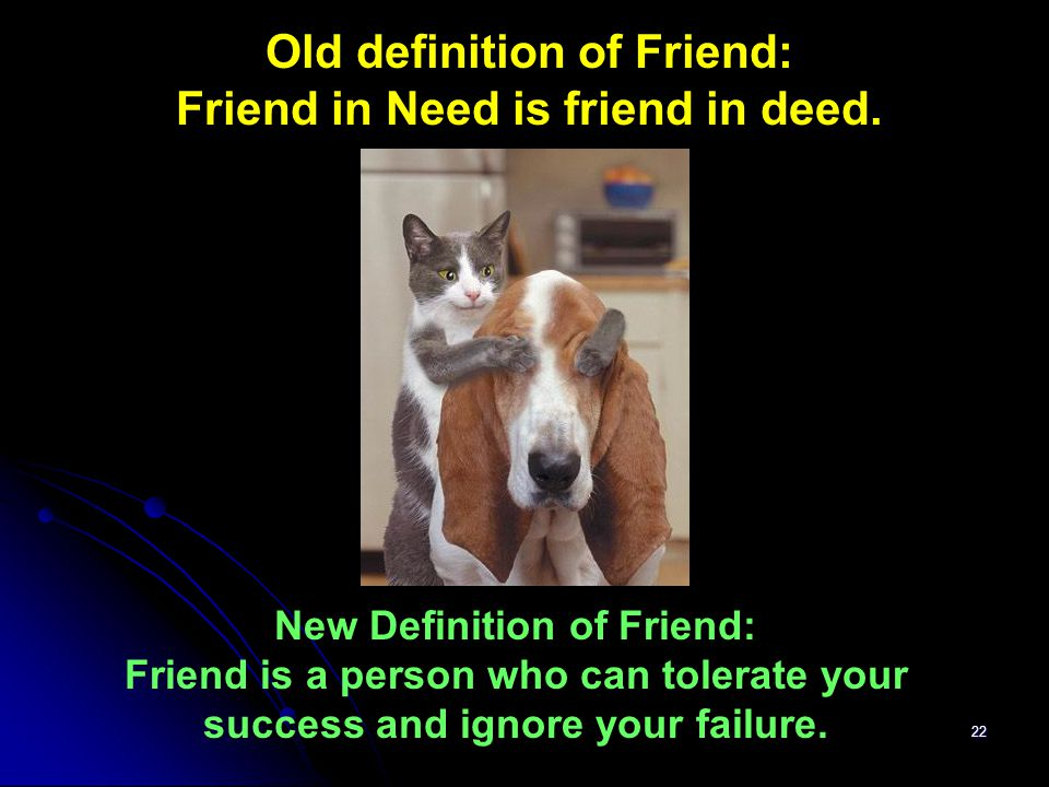 22 New Definition of Friend: Friend is a person who can tolerate your success and ignore your failure. Old definition of Friend: Friend in Need is fri
