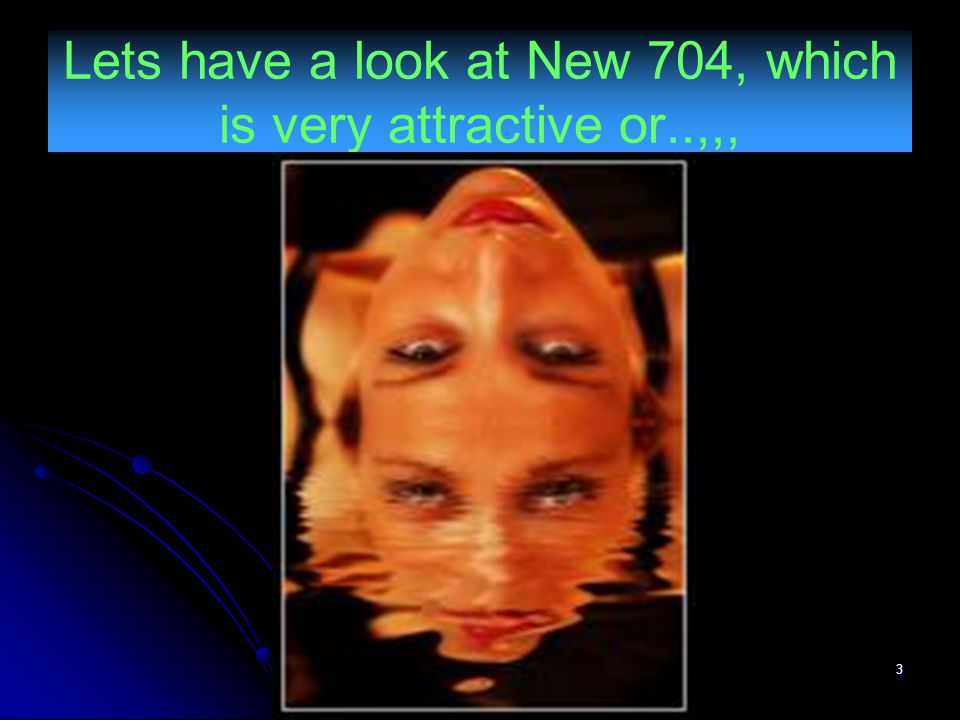 3 Lets have a look at New 704, which is very attractive or..,,,