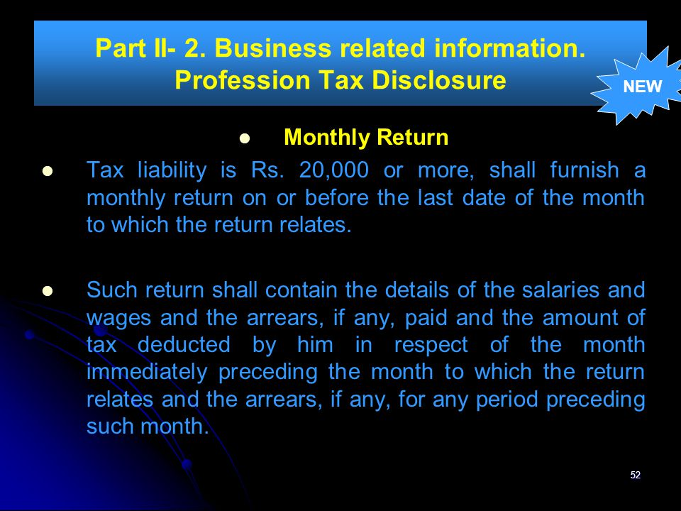 52 Part II- 2. Business related information. Profession Tax Disclosure Monthly Return Tax liability is Rs. 20,000 or more, shall furnish a monthly ret