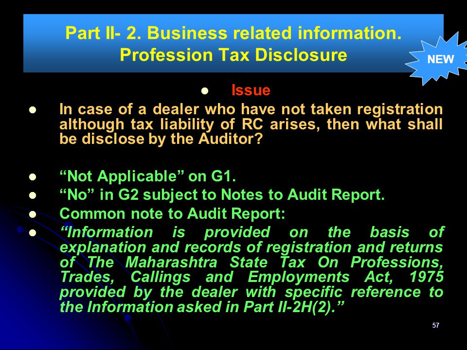 57 Part II- 2. Business related information. Profession Tax Disclosure Issue In case of a dealer who have not taken registration although tax liabilit