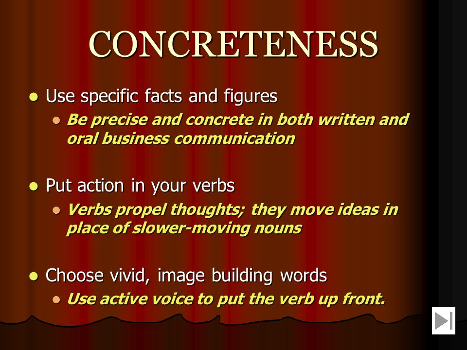 CLARITY Choose precise, concrete and familiar words Choose precise, concrete and familiar words When in doubt, use more familiar words; audiences will understand them better When in doubt, use more familiar words; audiences will understand them better Construct effective sentences and paragraphs Construct effective sentences and paragraphs Try for an average sentence length of between 17 and 20 words Try for an average sentence length of between 17 and 20 words Insert no more than one main idea into a sentence.