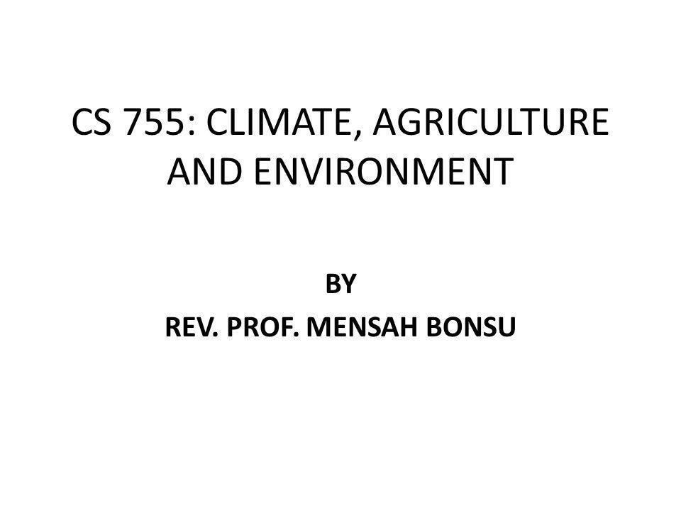 CS 755: CLIMATE, AGRICULTURE AND ENVIRONMENT BY REV. PROF. MENSAH BONSU