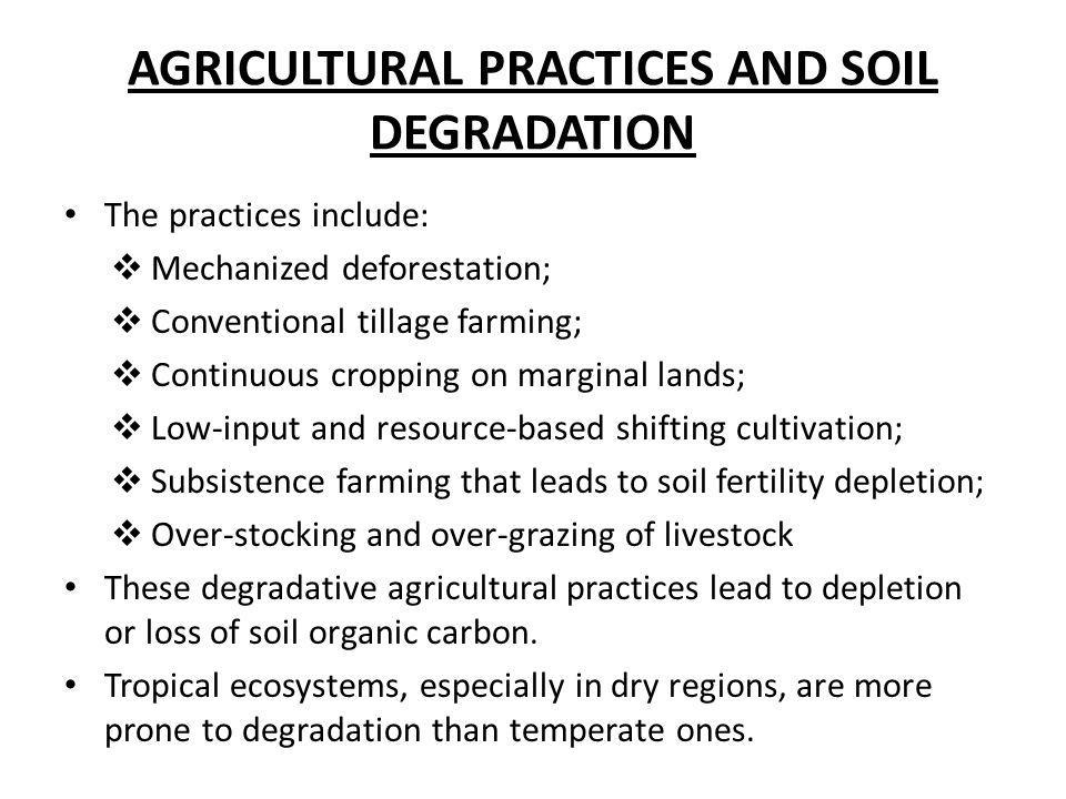 AGRICULTURAL PRACTICES AND SOIL DEGRADATION The practices include:  Mechanized deforestation;  Conventional tillage farming;  Continuous cropping o