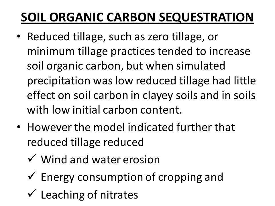 SOIL ORGANIC CARBON SEQUESTRATION Reduced tillage, such as zero tillage, or minimum tillage practices tended to increase soil organic carbon, but when