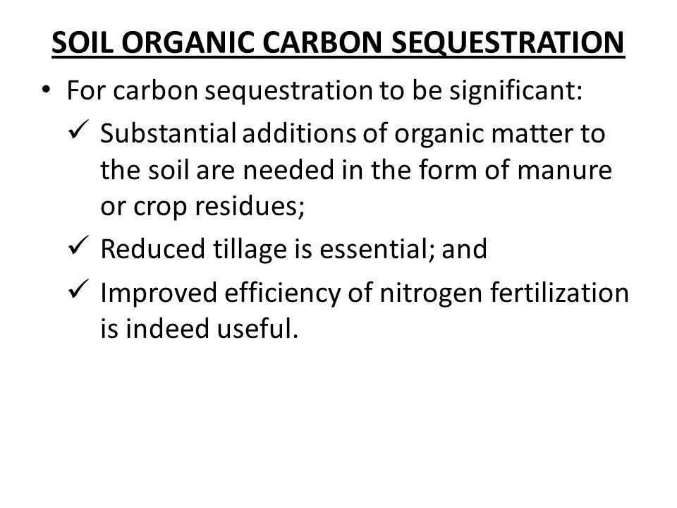 SOIL ORGANIC CARBON SEQUESTRATION For carbon sequestration to be significant: Substantial additions of organic matter to the soil are needed in the fo