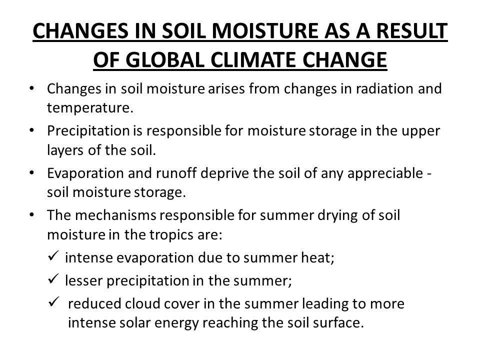 CHANGES IN SOIL MOISTURE AS A RESULT OF GLOBAL CLIMATE CHANGE Changes in soil moisture arises from changes in radiation and temperature. Precipitation