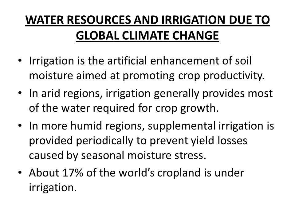 WATER RESOURCES AND IRRIGATION DUE TO GLOBAL CLIMATE CHANGE Irrigation is the artificial enhancement of soil moisture aimed at promoting crop producti