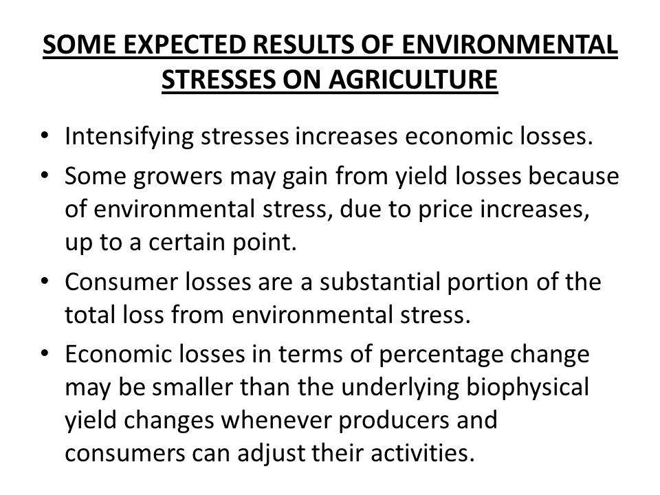 SOME EXPECTED RESULTS OF ENVIRONMENTAL STRESSES ON AGRICULTURE Intensifying stresses increases economic losses. Some growers may gain from yield losse