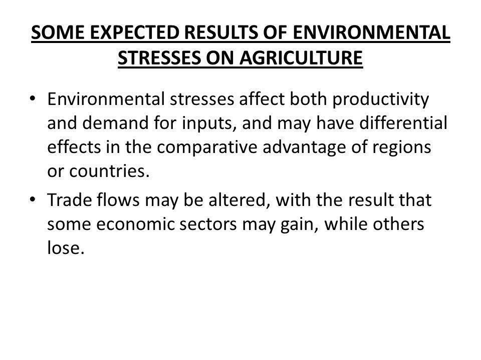 SOME EXPECTED RESULTS OF ENVIRONMENTAL STRESSES ON AGRICULTURE Environmental stresses affect both productivity and demand for inputs, and may have dif