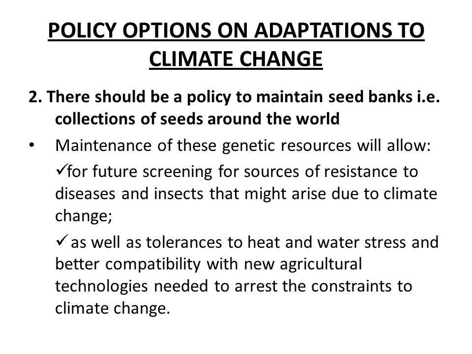 POLICY OPTIONS ON ADAPTATIONS TO CLIMATE CHANGE 2. There should be a policy to maintain seed banks i.e. collections of seeds around the world Maintena
