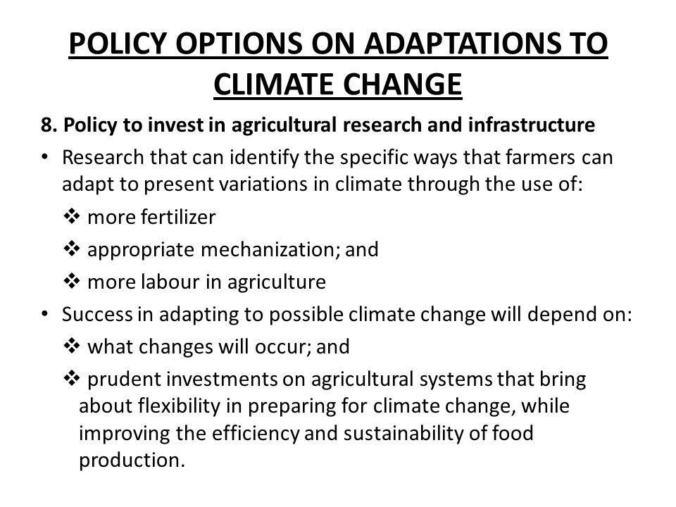 POLICY OPTIONS ON ADAPTATIONS TO CLIMATE CHANGE 8. Policy to invest in agricultural research and infrastructure Research that can identify the specifi