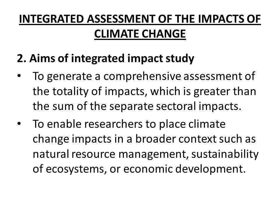 INTEGRATED ASSESSMENT OF THE IMPACTS OF CLIMATE CHANGE 2. Aims of integrated impact study To generate a comprehensive assessment of the totality of im