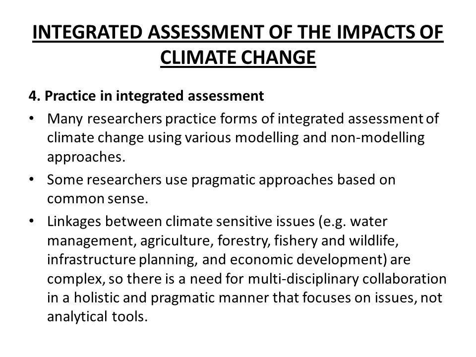 INTEGRATED ASSESSMENT OF THE IMPACTS OF CLIMATE CHANGE 4. Practice in integrated assessment Many researchers practice forms of integrated assessment o