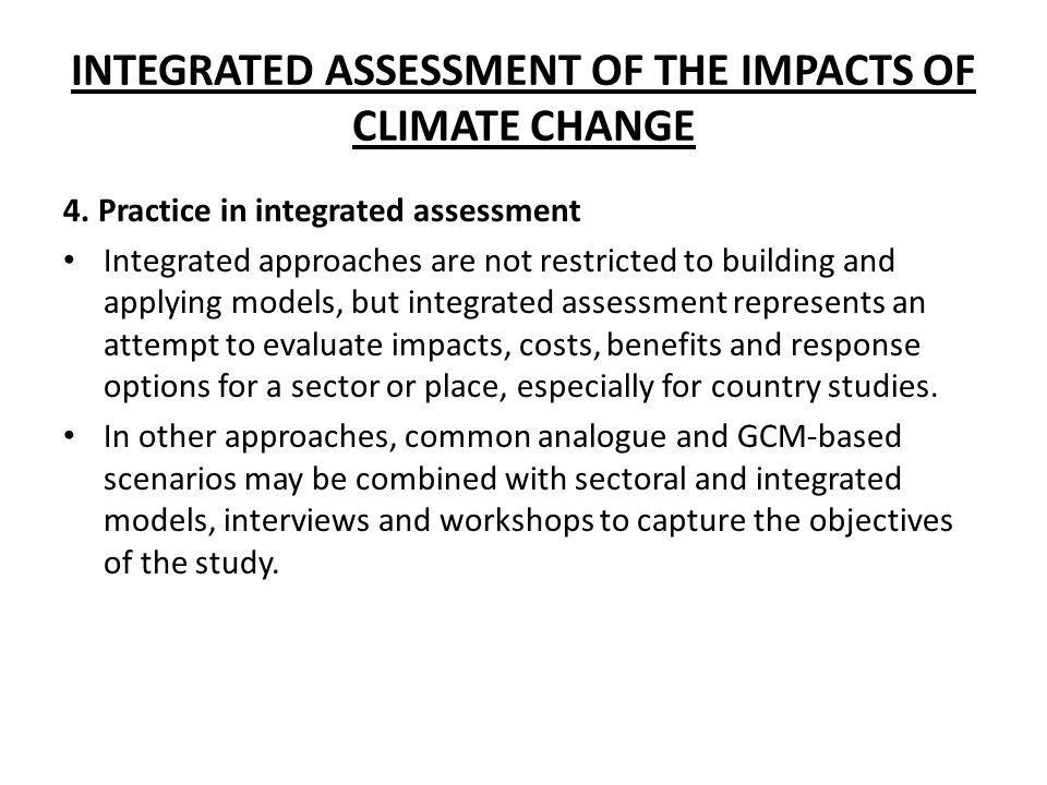 INTEGRATED ASSESSMENT OF THE IMPACTS OF CLIMATE CHANGE 4. Practice in integrated assessment Integrated approaches are not restricted to building and a