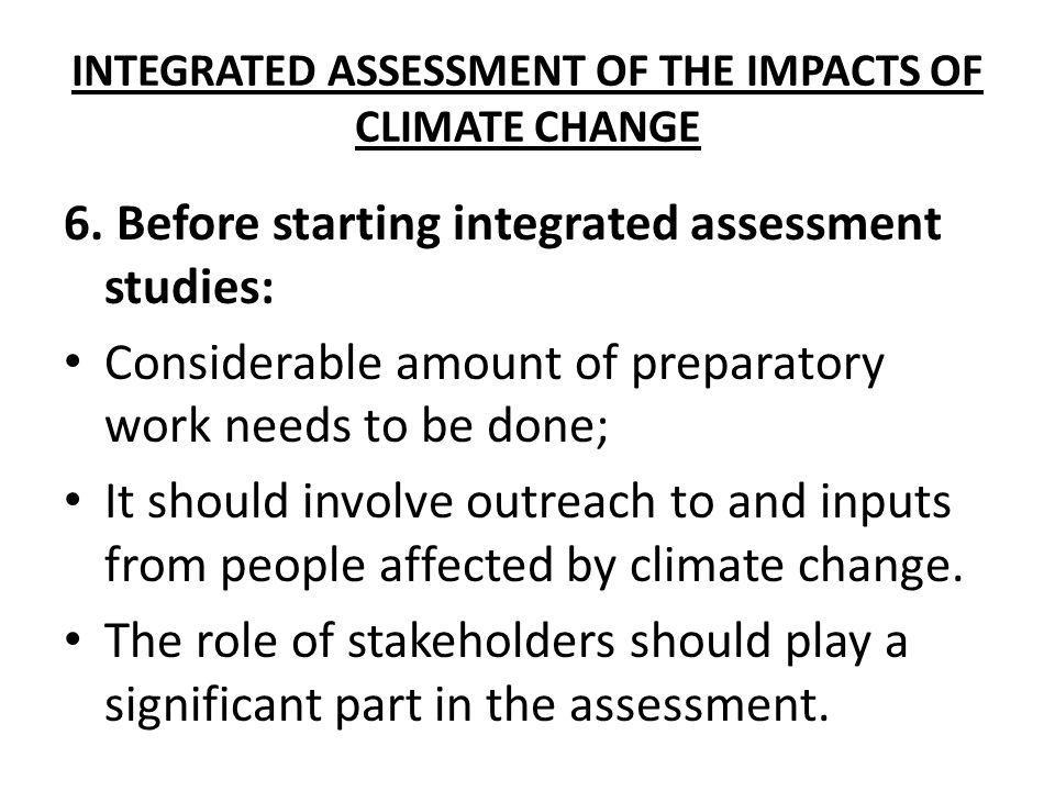 INTEGRATED ASSESSMENT OF THE IMPACTS OF CLIMATE CHANGE 6. Before starting integrated assessment studies: Considerable amount of preparatory work needs
