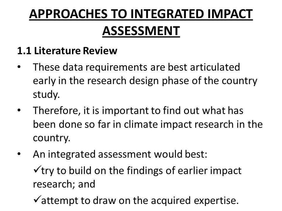 APPROACHES TO INTEGRATED IMPACT ASSESSMENT 1.1 Literature Review These data requirements are best articulated early in the research design phase of th