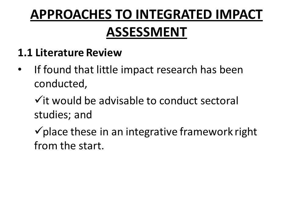 APPROACHES TO INTEGRATED IMPACT ASSESSMENT 1.1 Literature Review If found that little impact research has been conducted, it would be advisable to con