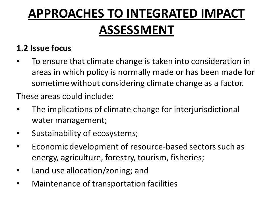 APPROACHES TO INTEGRATED IMPACT ASSESSMENT 1.2 Issue focus To ensure that climate change is taken into consideration in areas in which policy is norma