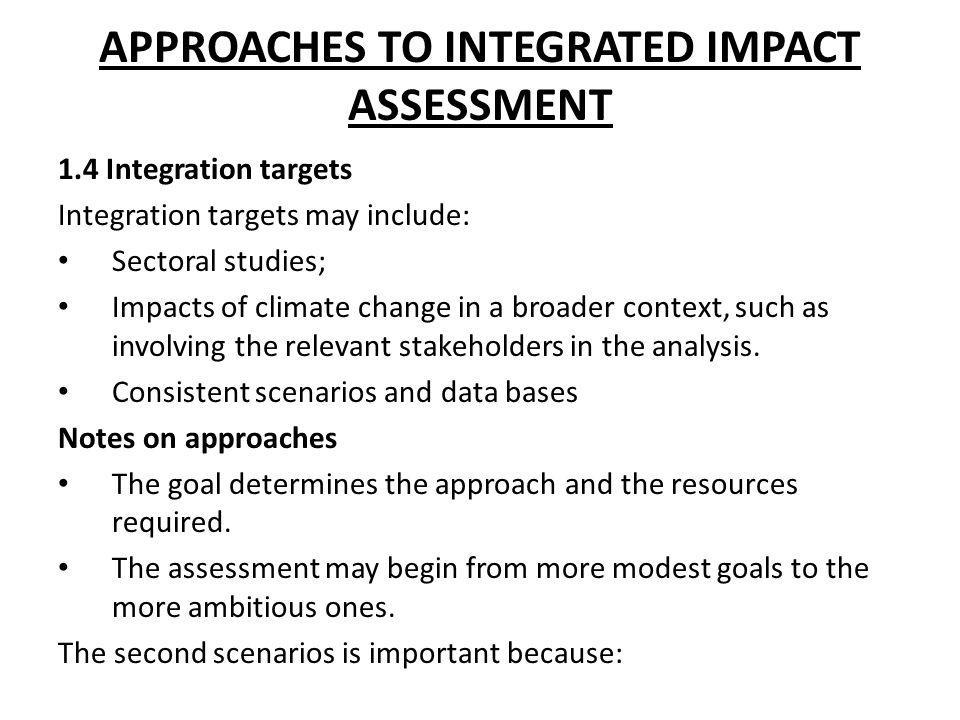 APPROACHES TO INTEGRATED IMPACT ASSESSMENT 1.4 Integration targets Integration targets may include: Sectoral studies; Impacts of climate change in a b