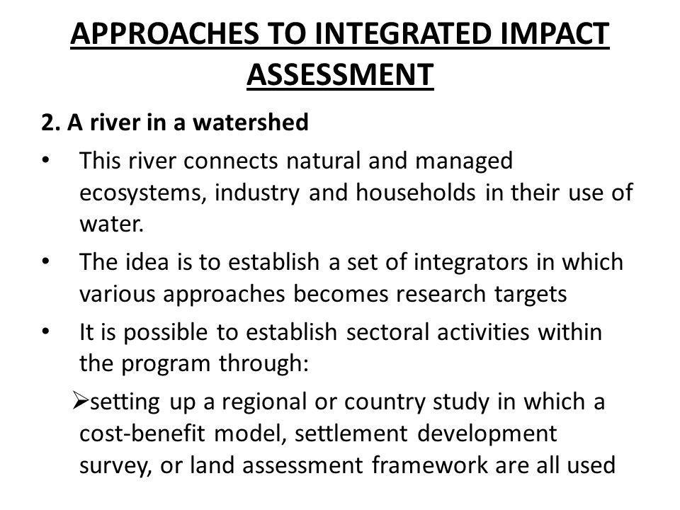 APPROACHES TO INTEGRATED IMPACT ASSESSMENT 2. A river in a watershed This river connects natural and managed ecosystems, industry and households in th