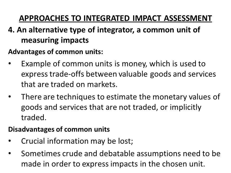 APPROACHES TO INTEGRATED IMPACT ASSESSMENT 4. An alternative type of integrator, a common unit of measuring impacts Advantages of common units: Exampl
