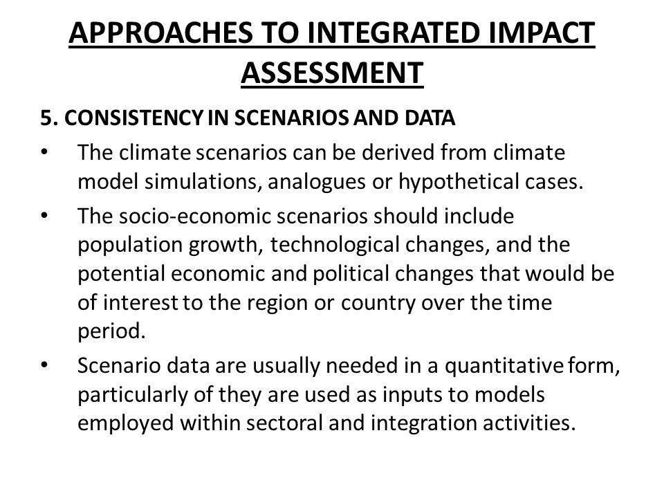 APPROACHES TO INTEGRATED IMPACT ASSESSMENT 5. CONSISTENCY IN SCENARIOS AND DATA The climate scenarios can be derived from climate model simulations, a