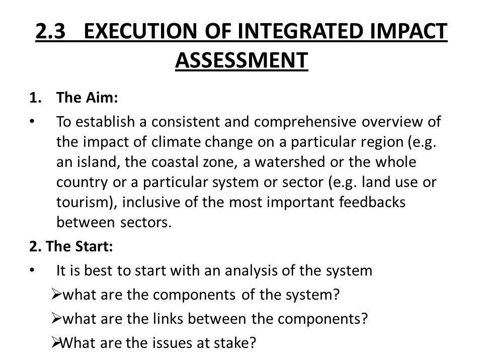 2.3 EXECUTION OF INTEGRATED IMPACT ASSESSMENT 1.The Aim: To establish a consistent and comprehensive overview of the impact of climate change on a par