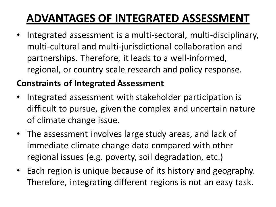 ADVANTAGES OF INTEGRATED ASSESSMENT Integrated assessment is a multi-sectoral, multi-disciplinary, multi-cultural and multi-jurisdictional collaborati