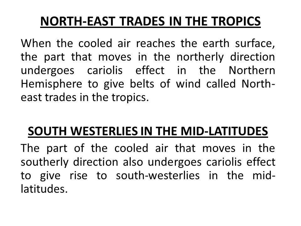 NORTH-EAST TRADES IN THE TROPICS When the cooled air reaches the earth surface, the part that moves in the northerly direction undergoes cariolis effe
