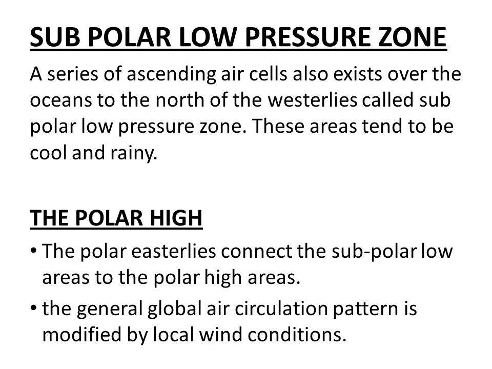 SUB POLAR LOW PRESSURE ZONE A series of ascending air cells also exists over the oceans to the north of the westerlies called sub polar low pressure z