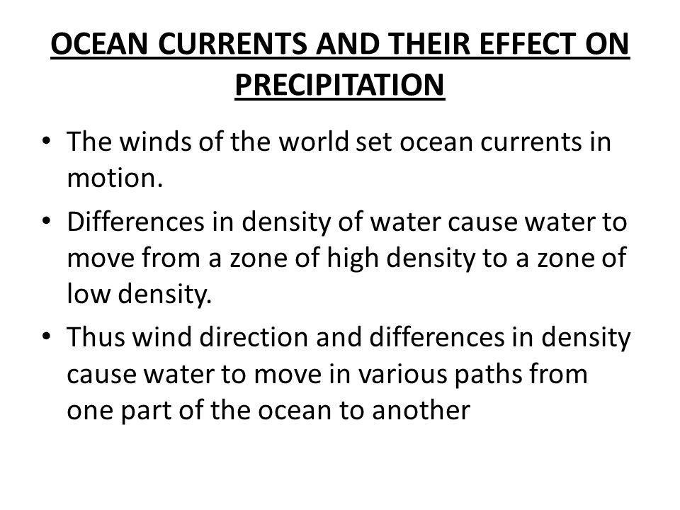 OCEAN CURRENTS AND THEIR EFFECT ON PRECIPITATION The winds of the world set ocean currents in motion. Differences in density of water cause water to m