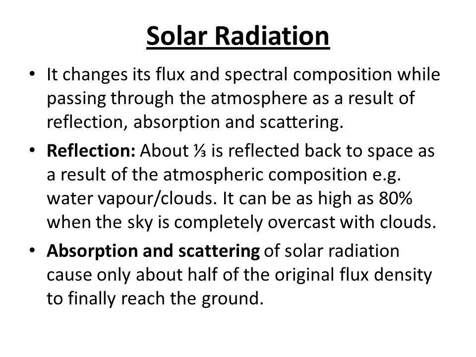 Solar Radiation It changes its flux and spectral composition while passing through the atmosphere as a result of reflection, absorption and scattering