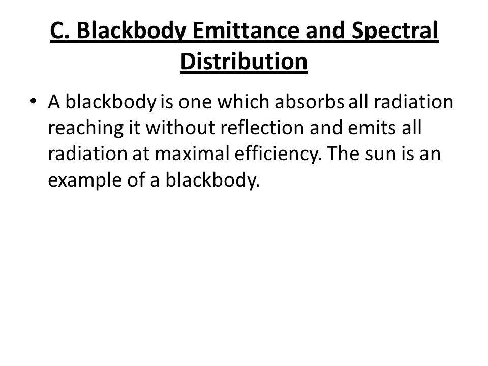 C. Blackbody Emittance and Spectral Distribution A blackbody is one which absorbs all radiation reaching it without reflection and emits all radiation