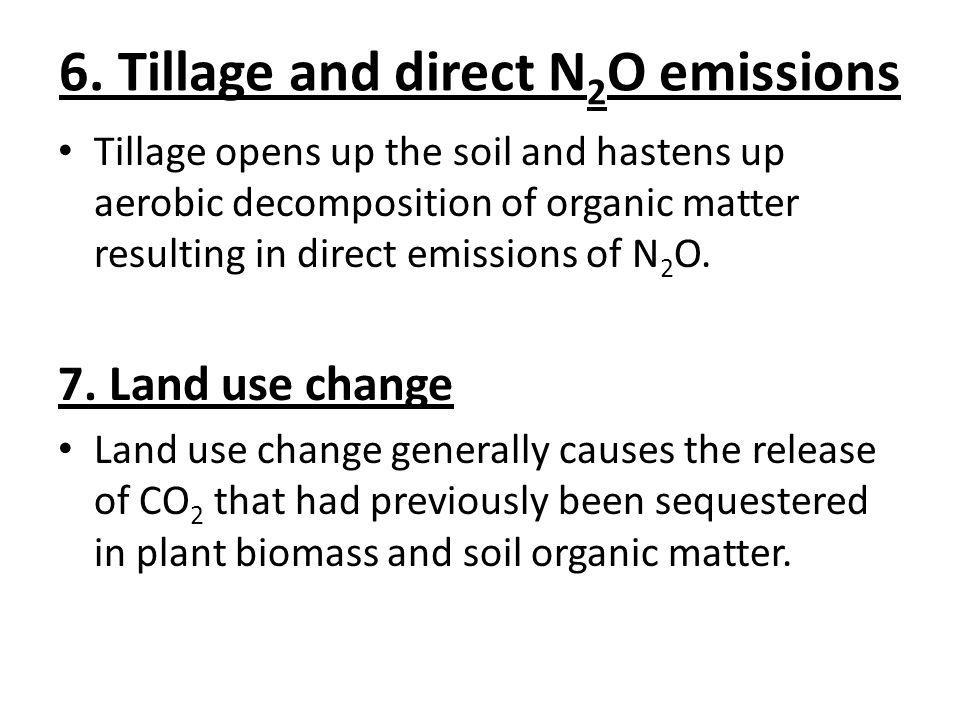 6. Tillage and direct N 2 O emissions Tillage opens up the soil and hastens up aerobic decomposition of organic matter resulting in direct emissions o