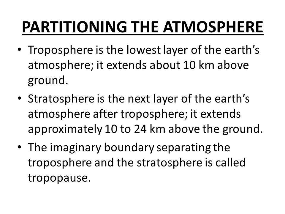 PARTITIONING THE ATMOSPHERE Troposphere is the lowest layer of the earth's atmosphere; it extends about 10 km above ground. Stratosphere is the next l