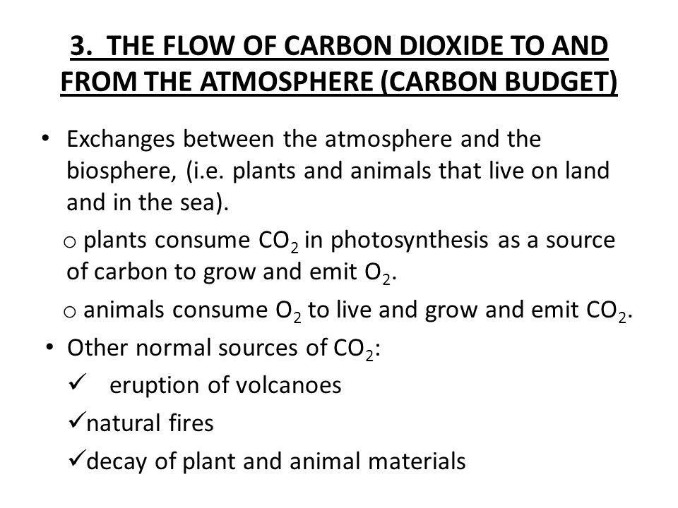 3. THE FLOW OF CARBON DIOXIDE TO AND FROM THE ATMOSPHERE (CARBON BUDGET) Exchanges between the atmosphere and the biosphere, (i.e. plants and animals