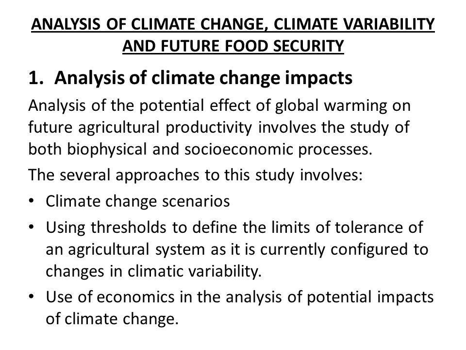 ANALYSIS OF CLIMATE CHANGE, CLIMATE VARIABILITY AND FUTURE FOOD SECURITY 1.Analysis of climate change impacts Analysis of the potential effect of glob