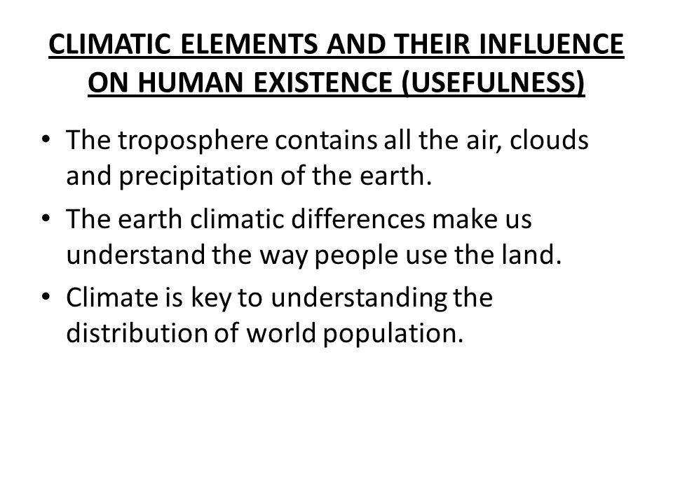 CLIMATIC ELEMENTS AND THEIR INFLUENCE ON HUMAN EXISTENCE (USEFULNESS) The troposphere contains all the air, clouds and precipitation of the earth. The