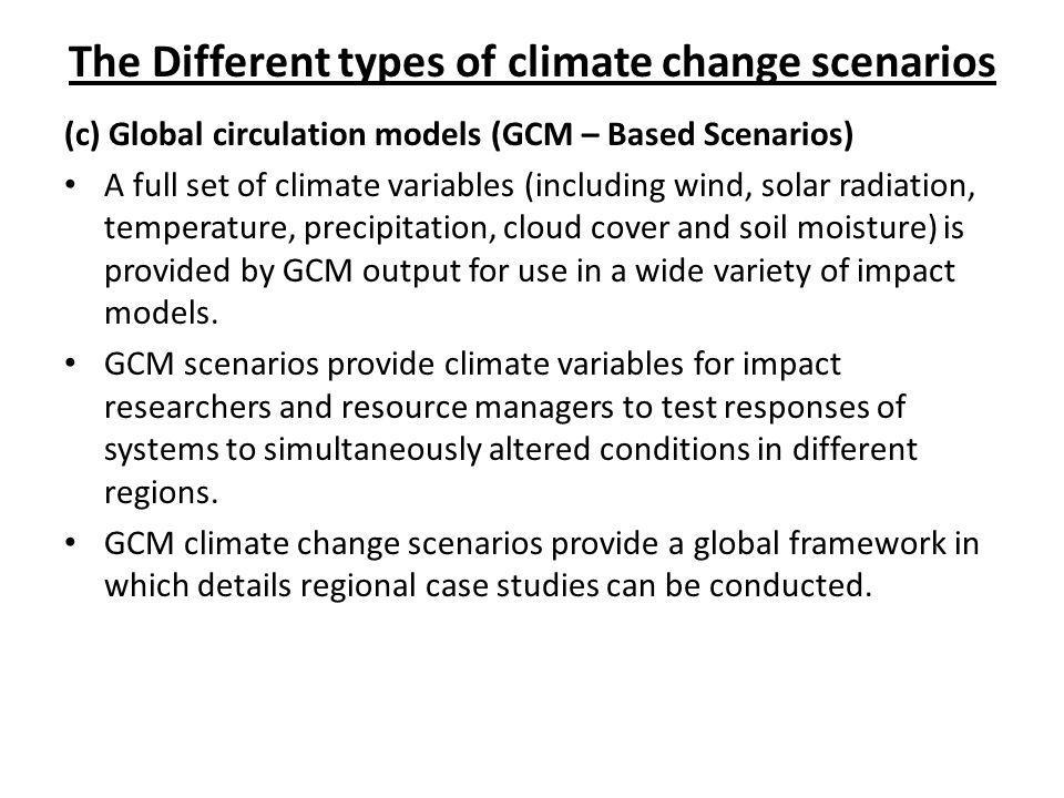 The Different types of climate change scenarios (c) Global circulation models (GCM – Based Scenarios) A full set of climate variables (including wind,