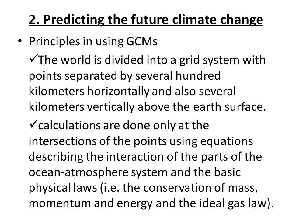 2. Predicting the future climate change Principles in using GCMs The world is divided into a grid system with points separated by several hundred kilo