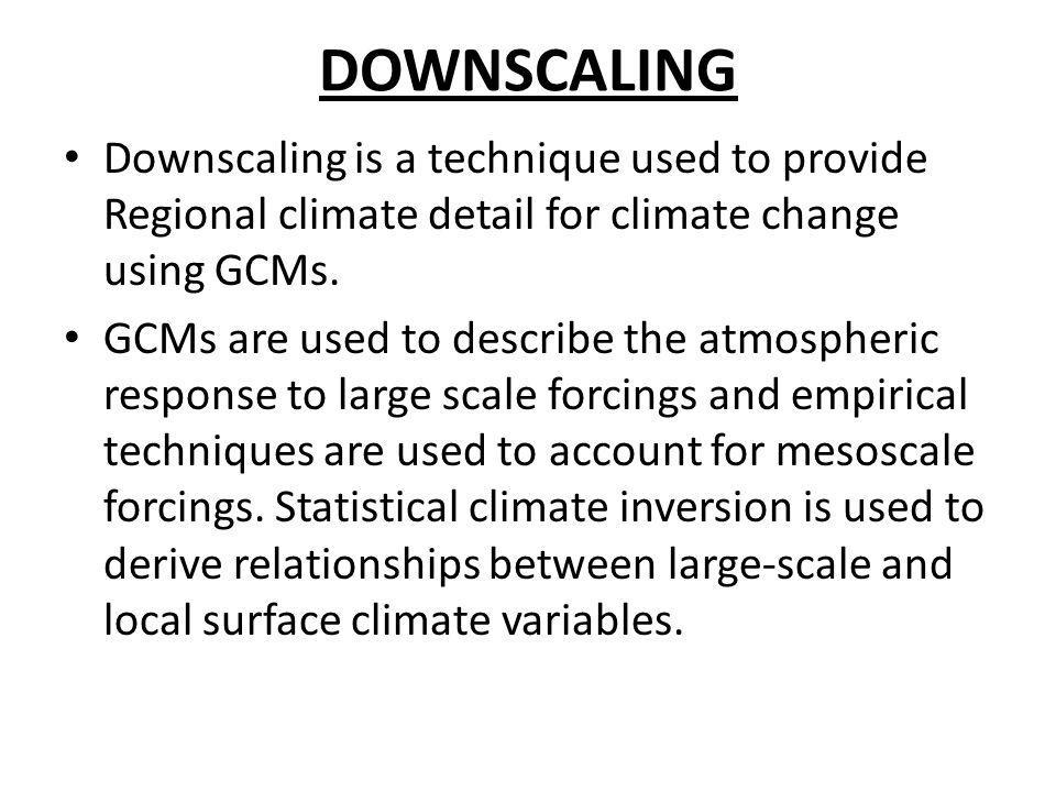 DOWNSCALING Downscaling is a technique used to provide Regional climate detail for climate change using GCMs. GCMs are used to describe the atmospheri