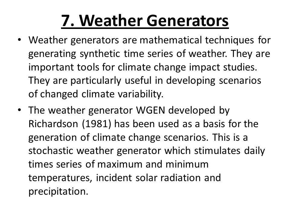 7. Weather Generators Weather generators are mathematical techniques for generating synthetic time series of weather. They are important tools for cli