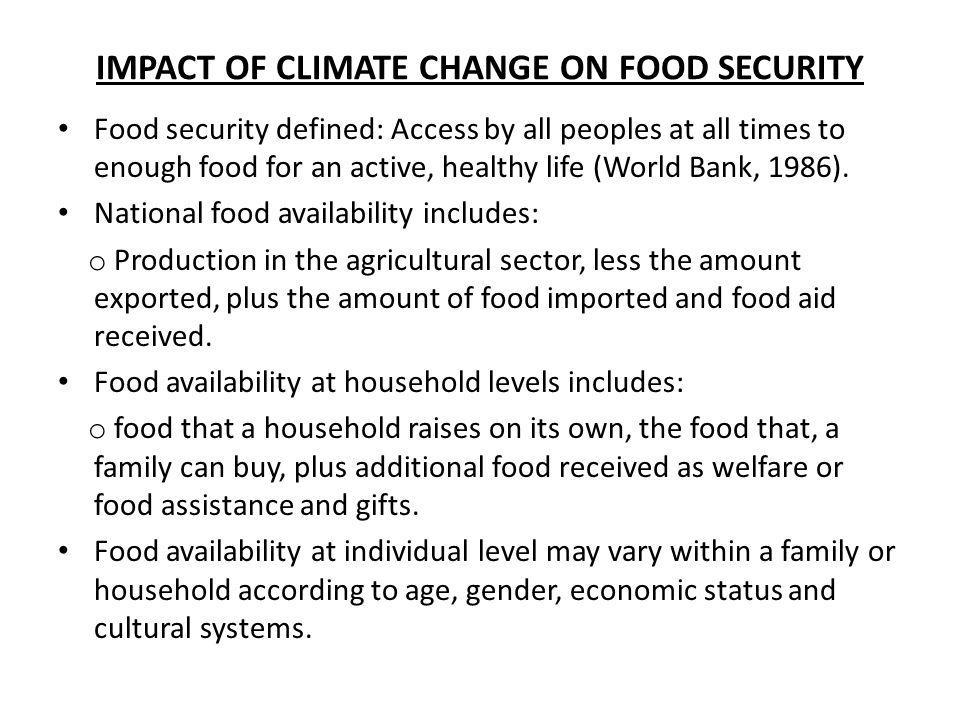 IMPACT OF CLIMATE CHANGE ON FOOD SECURITY Food security defined: Access by all peoples at all times to enough food for an active, healthy life (World