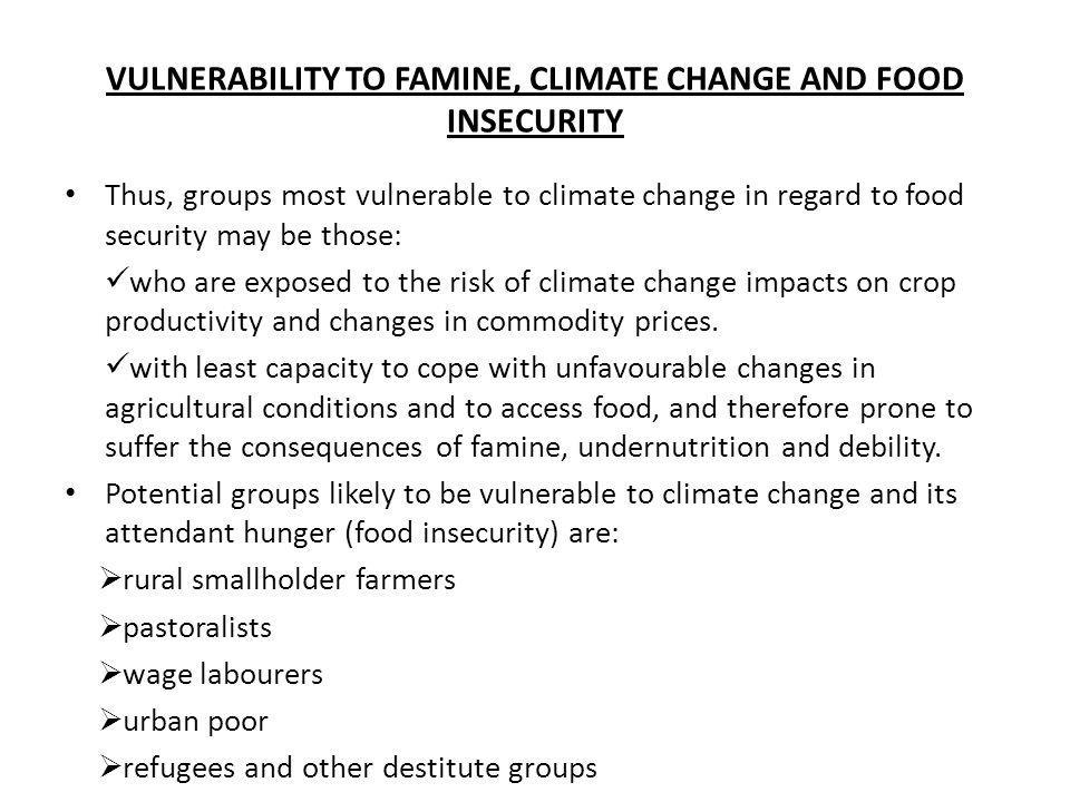VULNERABILITY TO FAMINE, CLIMATE CHANGE AND FOOD INSECURITY Thus, groups most vulnerable to climate change in regard to food security may be those: wh