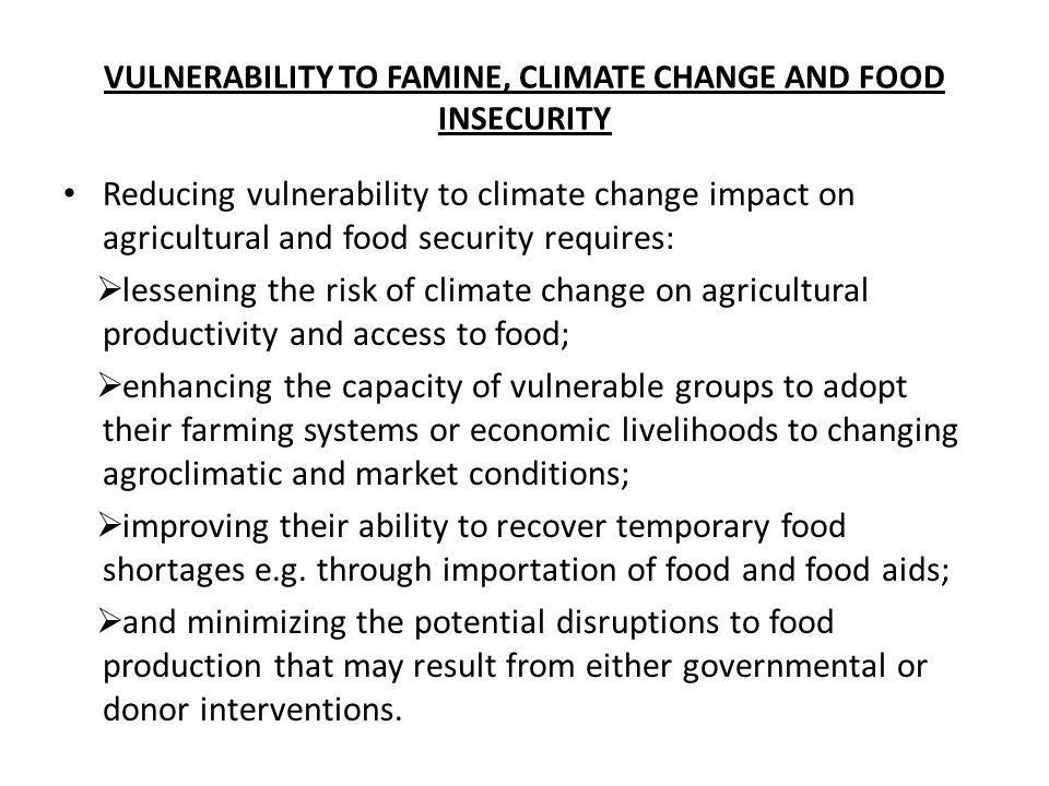 VULNERABILITY TO FAMINE, CLIMATE CHANGE AND FOOD INSECURITY Reducing vulnerability to climate change impact on agricultural and food security requires