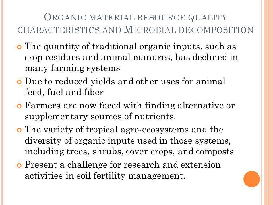 O RGANIC MATERIAL RESOURCE QUALITY CHARACTERISTICS AND M ICROBIAL DECOMPOSITION The quantity of traditional organic inputs, such as crop residues and