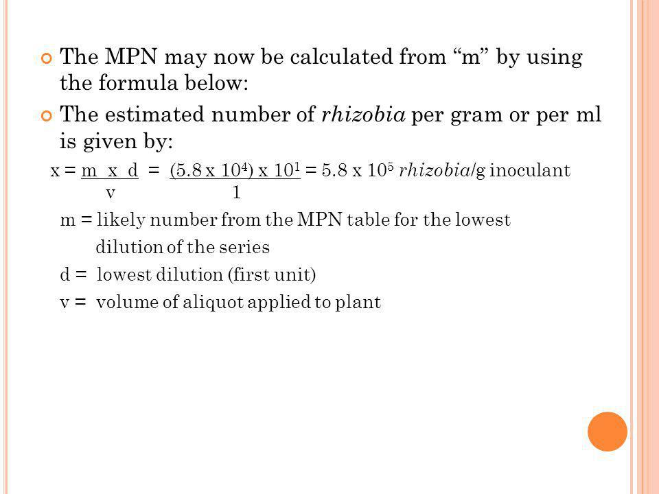 "The MPN may now be calculated from ""m"" by using the formula below: The estimated number of rhizobia per gram or per ml is given by: x = m x d = (5.8 x"