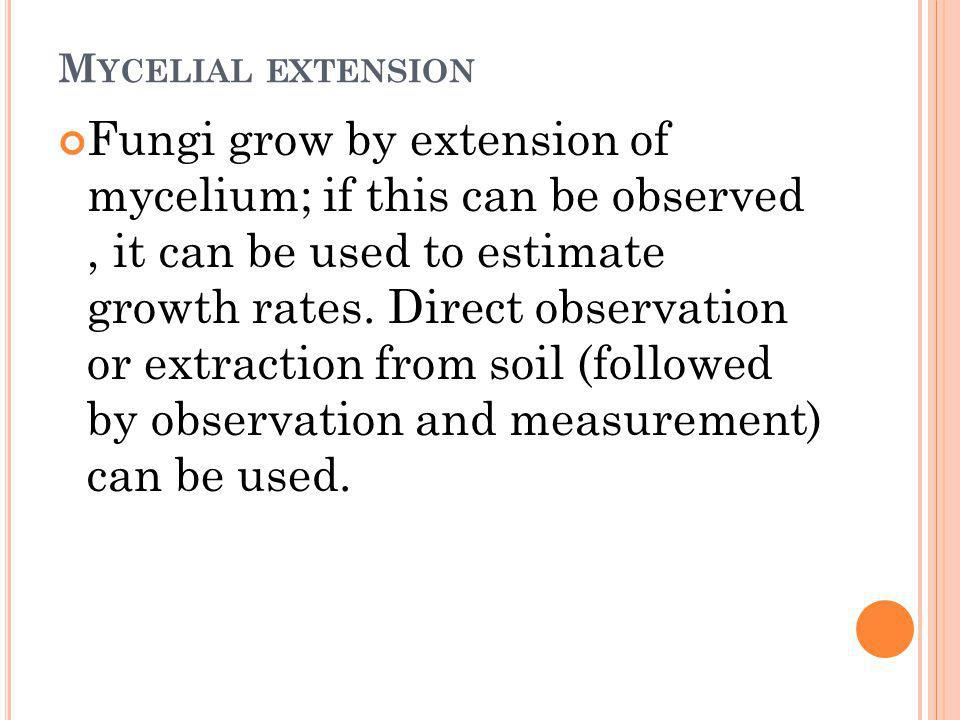 M YCELIAL EXTENSION Fungi grow by extension of mycelium; if this can be observed, it can be used to estimate growth rates. Direct observation or extra