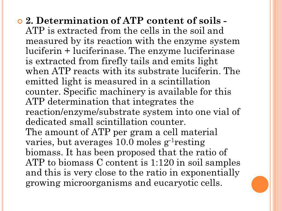 2. Determination of ATP content of soils - ATP is extracted from the cells in the soil and measured by its reaction with the enzyme system luciferin +