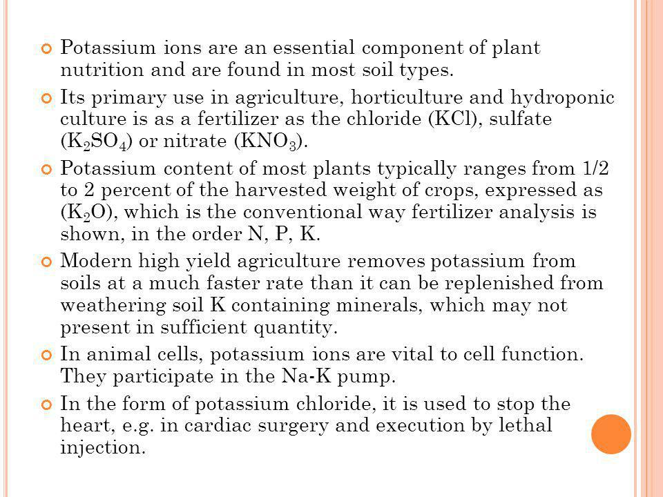 Potassium ions are an essential component of plant nutrition and are found in most soil types. Its primary use in agriculture, horticulture and hydrop